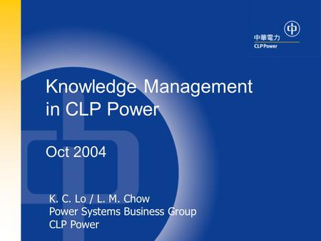1 K. C. Lo / L. M. Chow Power Systems Business Group CLP Power Knowledge Management in CLP Power Oct 2004.