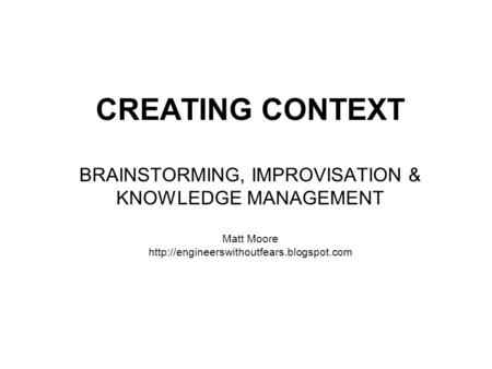 CREATING CONTEXT BRAINSTORMING, IMPROVISATION & KNOWLEDGE MANAGEMENT Matt Moore