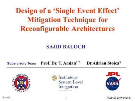 Baloch 1MAPLD 2005/1024-L Design of a 'Single Event Effect' Mitigation Technique for Reconfigurable Architectures SAJID BALOCH Prof. Dr. T. Arslan 1,2.