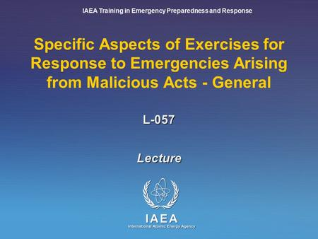 IAEA Training in Emergency Preparedness and Response Specific Aspects of Exercises for Response to Emergencies Arising from Malicious Acts - General Lecture.