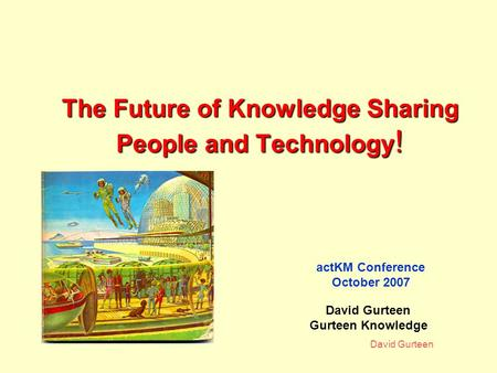 David Gurteen The Future of Knowledge Sharing People and Technology ! actKM Conference October 2007 David Gurteen Gurteen Knowledge.