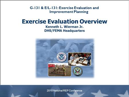 G-131 & E/L-131: Exercise Evaluation and Improvement Planning Exercise Evaluation Overview Kenneth L. Wierman Jr. DHS/FEMA Headquarters 2010 National REP.