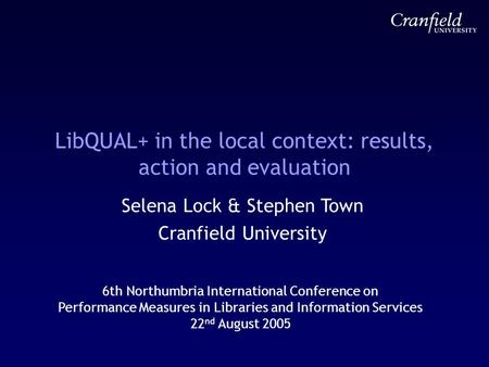 LibQUAL+ in the local context: results, action and evaluation Selena Lock & Stephen Town Cranfield University 6th Northumbria International Conference.