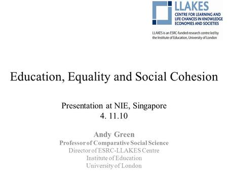 Education, Equality and Social Cohesion Presentation at NIE, Singapore 4. 11.10 Andy Green Professor of Comparative Social Science Director of ESRC-LLAKES.