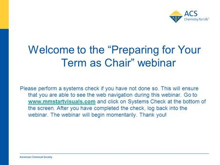 "American Chemical Society Welcome to the ""Preparing for Your Term as Chair"" webinar Please perform a systems check if you have not done so. This will ensure."
