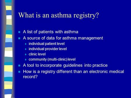 What is an asthma registry? n A list of patients with asthma n A source of data for asthma management  individual patient level  individual provider.