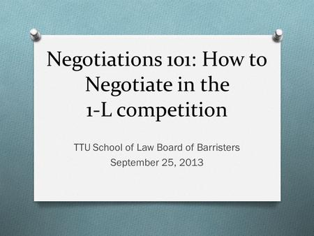 Negotiations 101: How to Negotiate in the 1-L competition TTU School of Law Board of Barristers September 25, 2013.