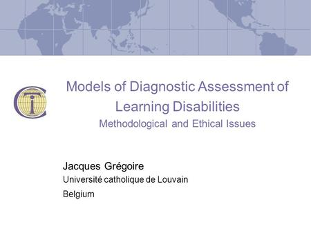 Models of Diagnostic Assessment of Learning Disabilities Methodological and Ethical Issues Jacques Grégoire Université catholique de Louvain Belgium.