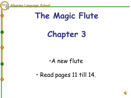 Alkarma Language School The Magic Flute Chapter 3 A new flute Read pages 11 till 14.