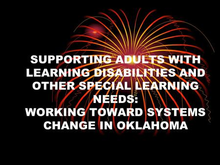 SUPPORTING ADULTS WITH LEARNING DISABILITIES AND OTHER SPECIAL LEARNING NEEDS: WORKING TOWARD SYSTEMS CHANGE IN OKLAHOMA.