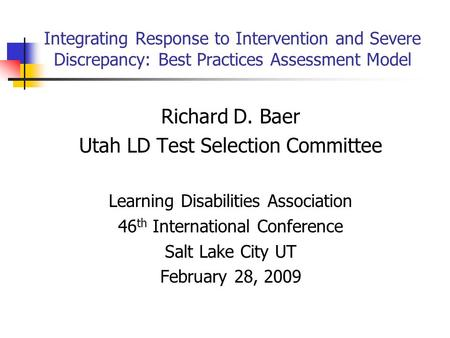 Integrating Response to Intervention and Severe Discrepancy: Best Practices Assessment Model Richard D. Baer Utah LD Test Selection Committee Learning.