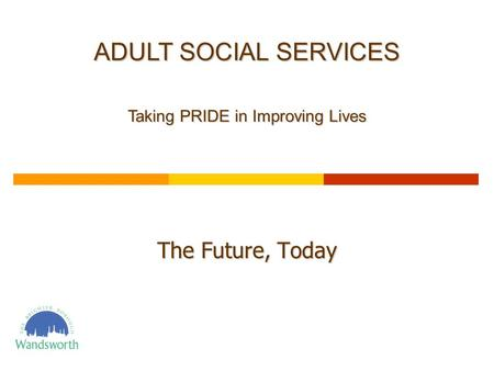 The Future, Today ADULT SOCIAL SERVICES Taking PRIDE in Improving Lives.