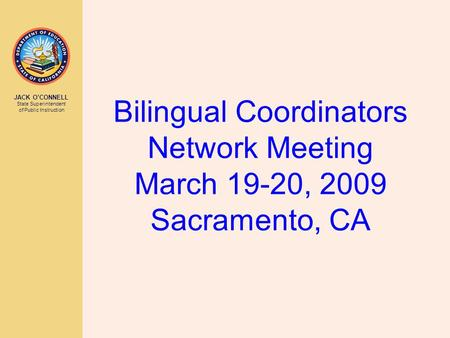 JACK O'CONNELL State Superintendent of Public Instruction Bilingual Coordinators Network Meeting March 19-20, 2009 Sacramento, CA.