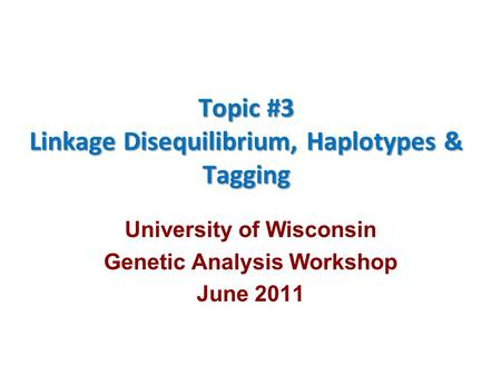 Topic #3 Linkage Disequilibrium, Haplotypes & Tagging University of Wisconsin Genetic Analysis Workshop June 2011.