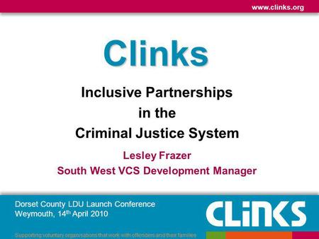 Dorset County LDU Launch Conference Weymouth, 14 th April 2010 www.clinks.org Supporting voluntary organisations that work with offenders and their families.