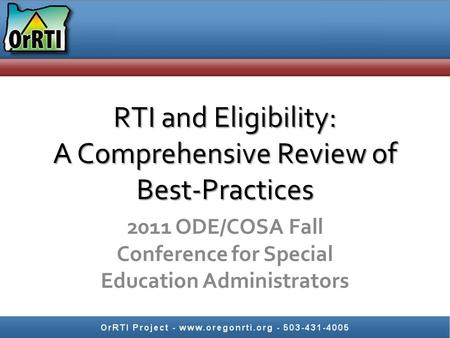 RTI and Eligibility: A Comprehensive Review of Best-Practices 2011 ODE/COSA Fall Conference for Special Education Administrators.