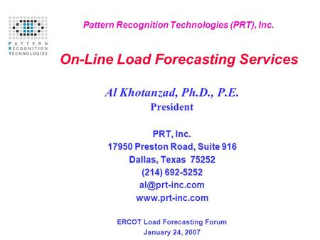 Pattern Recognition Technologies (PRT), Inc. On-Line Load Forecasting Services Al Khotanzad, Ph.D., P.E. President PRT, Inc. 17950 Preston Road, Suite.