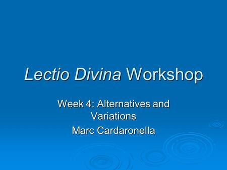 Lectio Divina Workshop Week 4: Alternatives and Variations Marc Cardaronella.