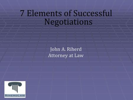 7 Elements of Successful Negotiations John A. Riherd Attorney at Law.