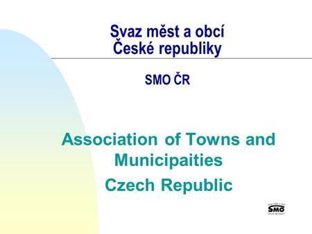Svaz měst a obcí České republiky SMO ČR Association of Towns and Municipaities Czech Republic.