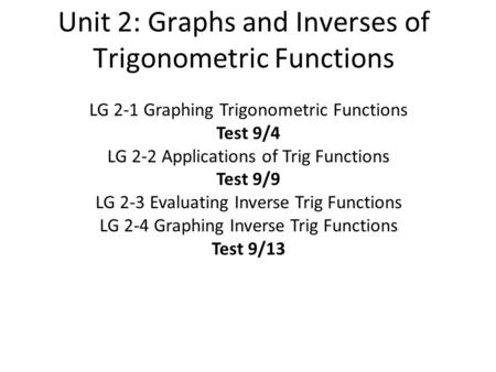 Unit 2: Graphs and Inverses of Trigonometric Functions LG 2-1 Graphing Trigonometric Functions Test 9/4 LG 2-2 Applications of Trig Functions Test 9/9.