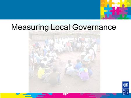 Measuring Local Governance. Objectives 1.Introduce local governance and its present dynamics in terms of decentralisation and democratisation trends and.