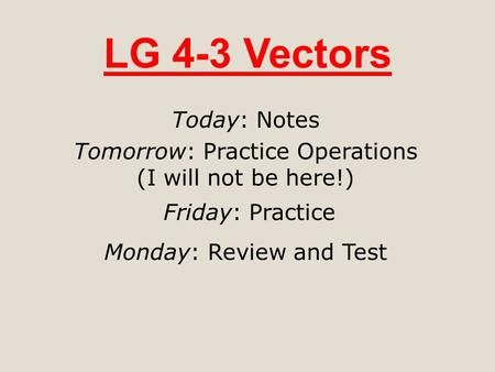 LG 4-3 Vectors Today: Notes Tomorrow: Practice Operations (I will not be here!) Friday: Practice Monday: Review and Test.