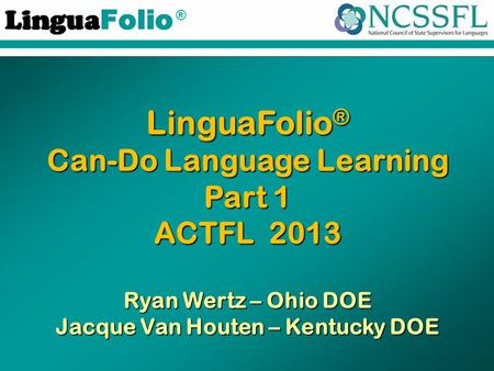 ® LinguaFolio ® Can-Do Language Learning Part 1 ACTFL 2013 Ryan Wertz – Ohio DOE Jacque Van Houten – Kentucky DOE.