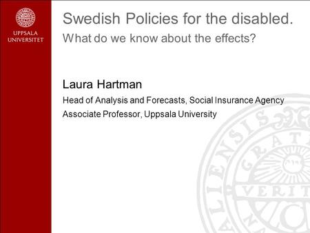 Swedish Policies for the disabled. What do we know about the effects? Laura Hartman Head of Analysis and Forecasts, Social Insurance Agency Associate Professor,