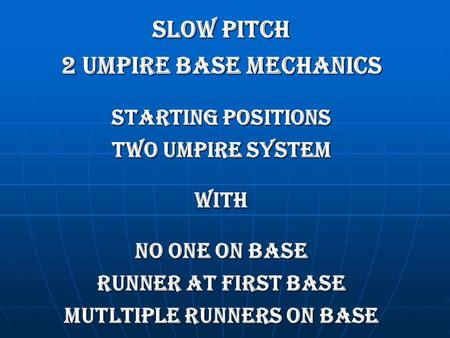 SLOW PITCH 2 umpire BASE MECHANICS STARTING POSITIONS TWO UMPIRE SYSTEM WITH NO ONE ON BASE RUNNER AT FIRST BASE MUTLTIPLE RUNNERS ON BASE.