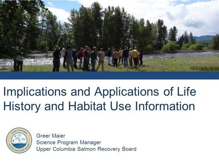 Implications and Applications of Life History and Habitat Use Information Greer Maier Science Program Manager Upper Columbia Salmon Recovery Board.