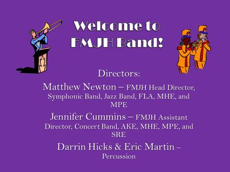Directors: Matthew Newton – FMJH Head Director, Symphonic Band, Jazz Band, FLA, MHE, and MPE Jennifer Cummins – FMJH Assistant Director, Concert Band,