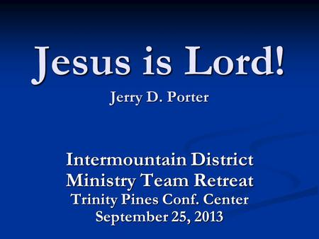 Jesus is Lord! Jerry D. Porter Intermountain District Ministry Team Retreat Trinity Pines Conf. Center September 25, 2013.