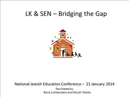 LK & SEN – Bridging the Gap National Jewish Education Conference – 21 January 2014 Facilitated by Rena Lichtenstein and Shoshi Marks.