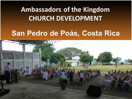 San Pedro de Poás, Costa Rica Ambassadors of the Kingdom CHURCH DEVELOPMENT.