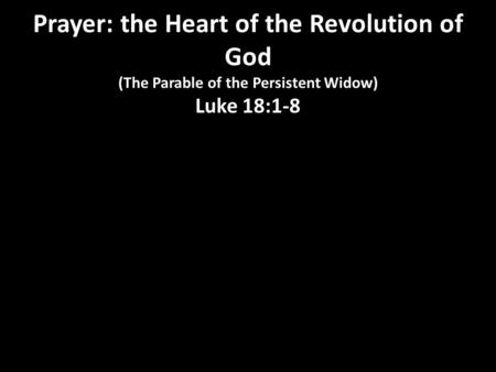 Prayer: the Heart of the Revolution of God (The Parable of the Persistent Widow) Luke 18:1-8.