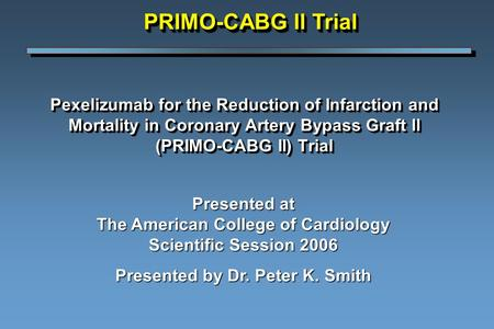 Pexelizumab for the Reduction of Infarction and Mortality in Coronary Artery Bypass Graft ll (PRIMO-CABG II) Trial Presented at The American College of.