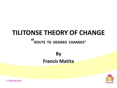 "TILITONSE THEORY OF CHANGE ""ROUTE TO DESIRED CHANGES"""