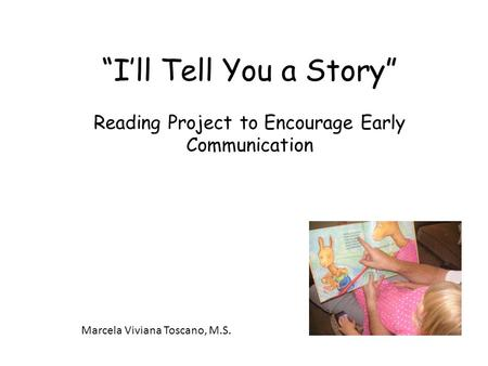 """I'll Tell You a Story"" Reading Project to Encourage Early Communication Marcela Viviana Toscano, M.S."