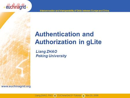 Www.euchinagrid.org Liang ZHAO, PKU EUChinaGrid 3 rd Tutorial Nov.25, 2006 Authentication and Authorization in gLite Liang ZHAO Peking University.