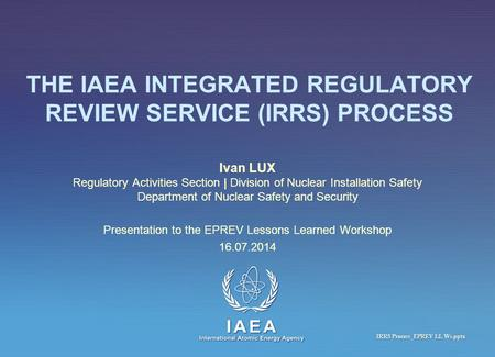 IAEA International Atomic Energy Agency THE IAEA INTEGRATED REGULATORY REVIEW SERVICE (IRRS) PROCESS Ivan LUX Regulatory Activities Section | Division.