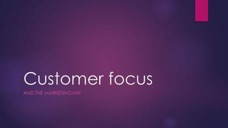 Customer focus AND THE MARKETING MIX. Learning Objectives  Understand that any business needs customers to survive (D)  Appreciate that knowing who.