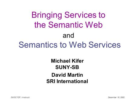 SWSC F2F; Innsbruck December 16, 2002 Bringing Services to the Semantic Web and Semantics to Web Services Michael Kifer SUNY-SB David Martin SRI International.