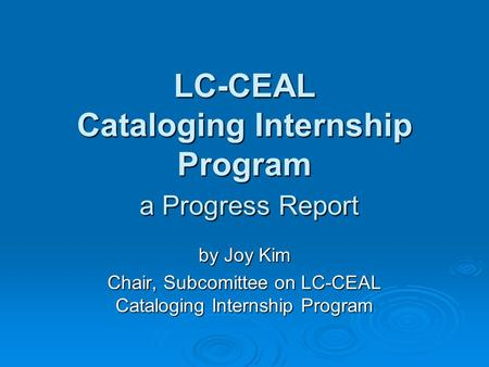 LC-CEAL Cataloging Internship Program a Progress Report by Joy Kim Chair, Subcomittee on LC-CEAL Cataloging Internship Program.