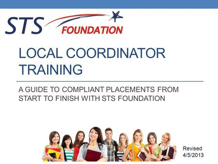 LOCAL COORDINATOR TRAINING A GUIDE TO COMPLIANT PLACEMENTS FROM START TO FINISH WITH STS FOUNDATION Revised 4/5/2013.