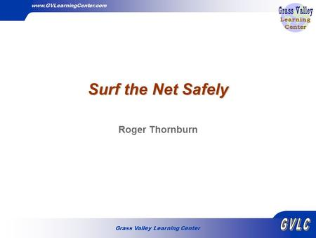 Grass Valley Learning Center www.GVLearningCenter.com Surf the Net Safely Roger Thornburn.