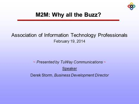M2M: Why all the Buzz? ~ Presented by TuWay Communications ~ Speaker Derek Storm, Business Development Director Association of Information Technology Professionals.