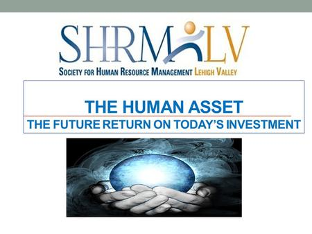 THE HUMAN ASSET THE FUTURE RETURN ON TODAY'S INVESTMENT.