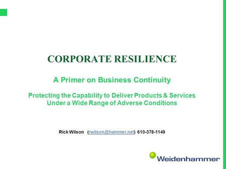 CORPORATE RESILIENCE A Primer on Business Continuity Protecting the Capability to Deliver Products & Services Under a Wide Range of Adverse Conditions.