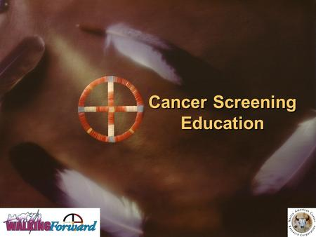 Cancer Screening Education. Developed by: Walking Forward Program, John T. Vucurevich Regional Cancer Care Institute Native American Cancer Research Cancer.